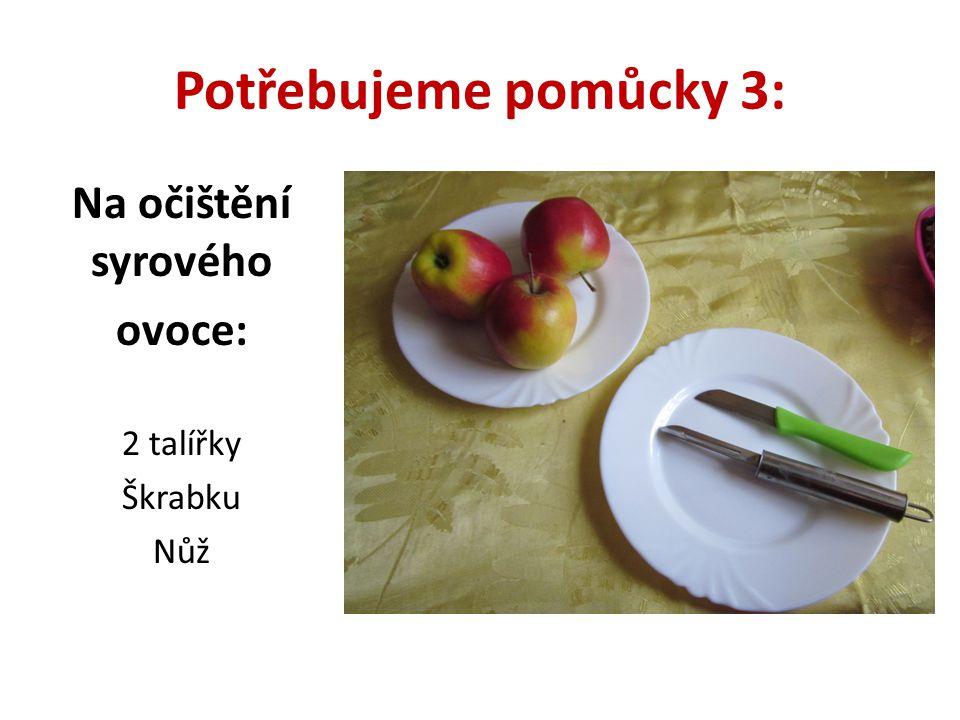Potřebujeme pomůcky 3: Na očištění syrového ovoce: 2 talířky Škrabku