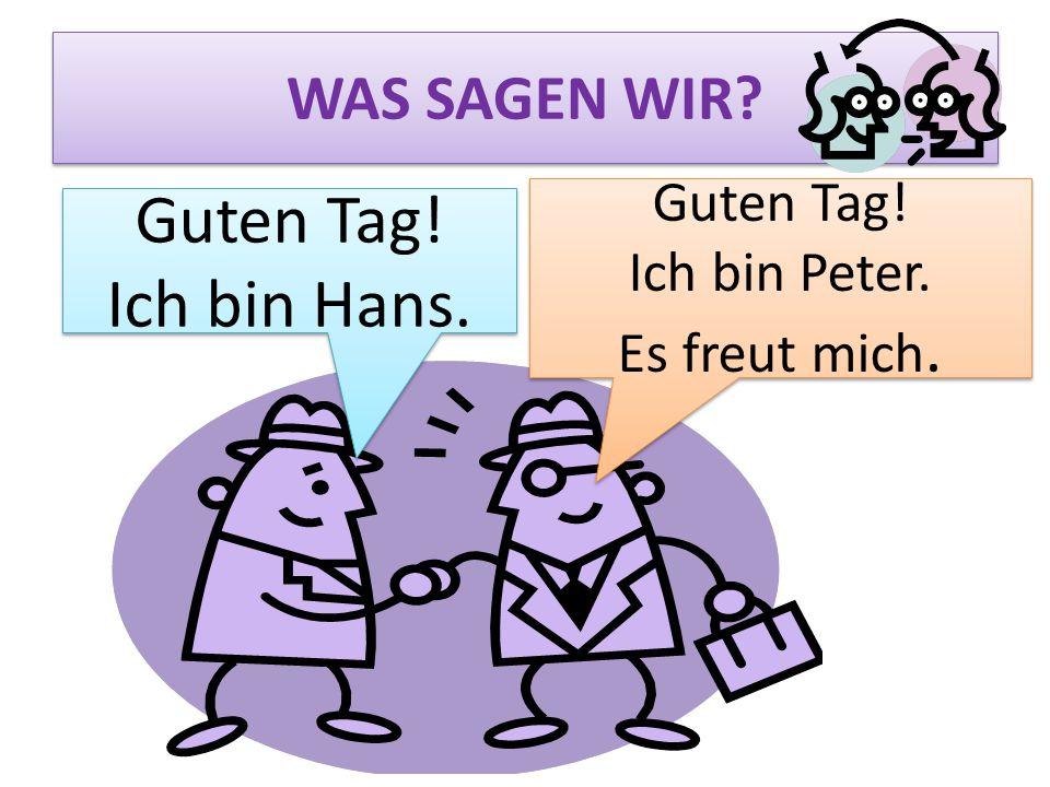 Guten Tag! Ich bin Hans. WAS SAGEN WIR Guten Tag! Ich bin Peter.