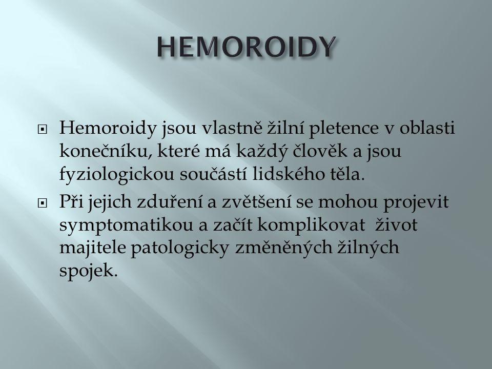 HEMOROIDY Hemoroidy jsou vlastně žilní pletence v oblasti konečníku, které má každý člověk a jsou fyziologickou součástí lidského těla.