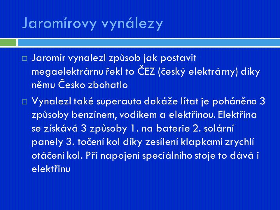 Jaromírovy vynálezy Jaromír vynalezl způsob jak postavit megaelektrárnu řekl to ČEZ (český elektrárny) díky němu Česko zbohatlo.