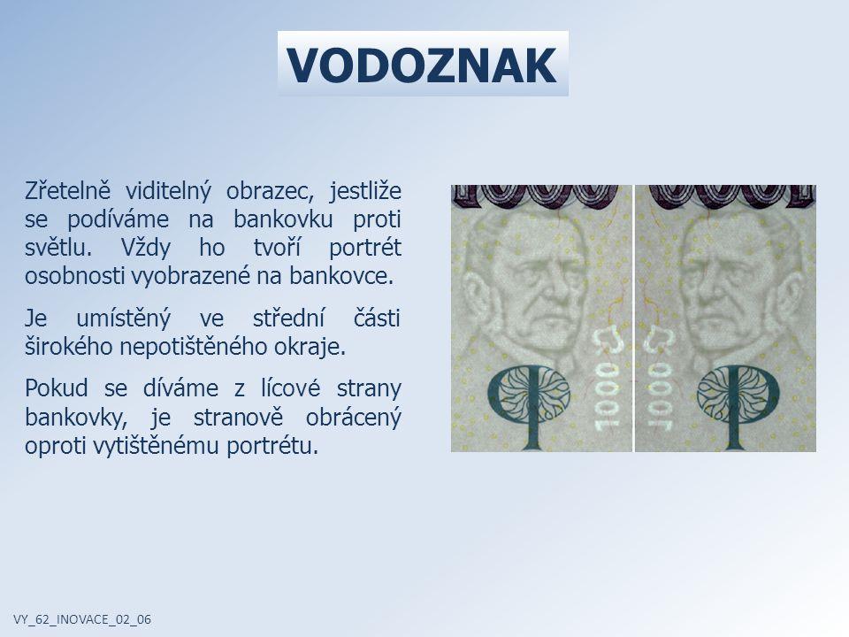 VODOZNAK Zřetelně viditelný obrazec, jestliže se podíváme na bankovku proti světlu. Vždy ho tvoří portrét osobnosti vyobrazené na bankovce.