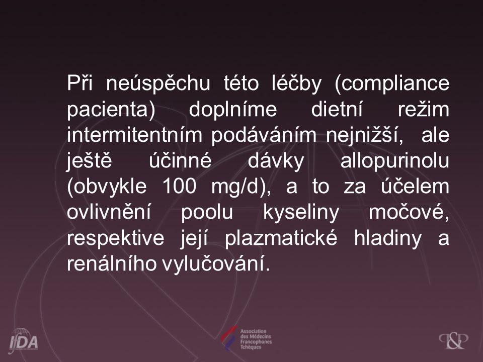 Při neúspěchu této léčby (compliance pacienta) doplníme dietní režim intermitentním podáváním nejnižší, ale ještě účinné dávky allopurinolu (obvykle 100 mg/d), a to za účelem ovlivnění poolu kyseliny močové, respektive její plazmatické hladiny a renálního vylučování.