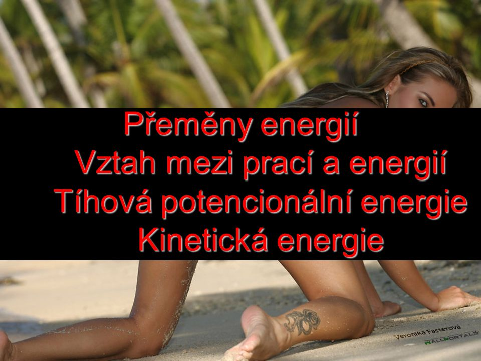 Přeměny energií Vztah mezi prací a energií Tíhová potencionální energie Kinetická energie