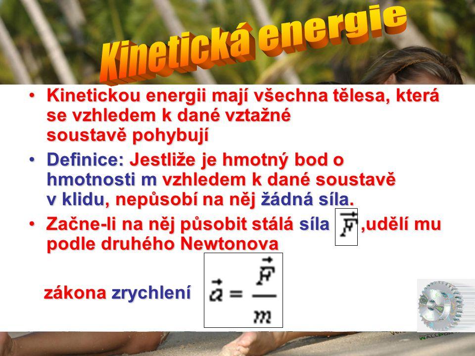 Kinetická energie Kinetickou energii mají všechna tělesa, která se vzhledem k dané vztažné soustavě pohybují.