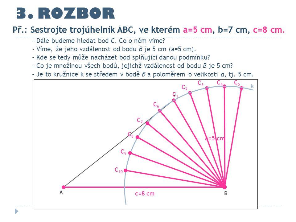 3. ROZBOR Př.: Sestrojte trojúhelník ABC, ve kterém a=5 cm, b=7 cm, c=8 cm. Př.: Sestrojte trojúhelník ABC, ve kterém a=5 cm, b=7 cm, c=8 cm.