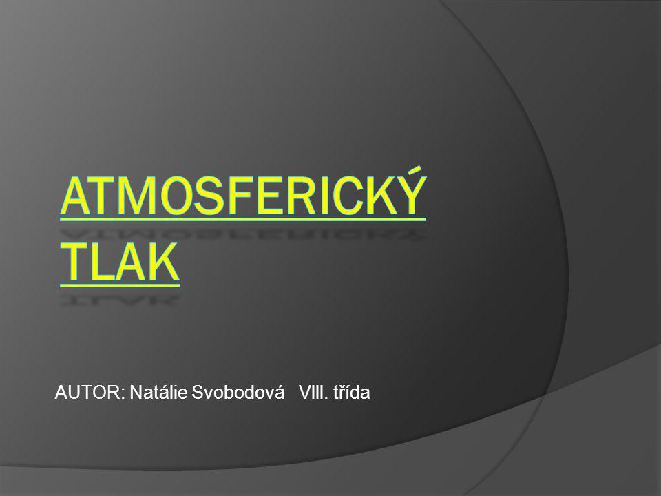 ATMOSFERICKÝ TLAK AUTOR: Natálie Svobodová Vlll. třída