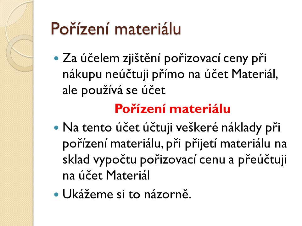 Pořízení materiálu Za účelem zjištění pořizovací ceny při nákupu neúčtuji přímo na účet Materiál, ale používá se účet.