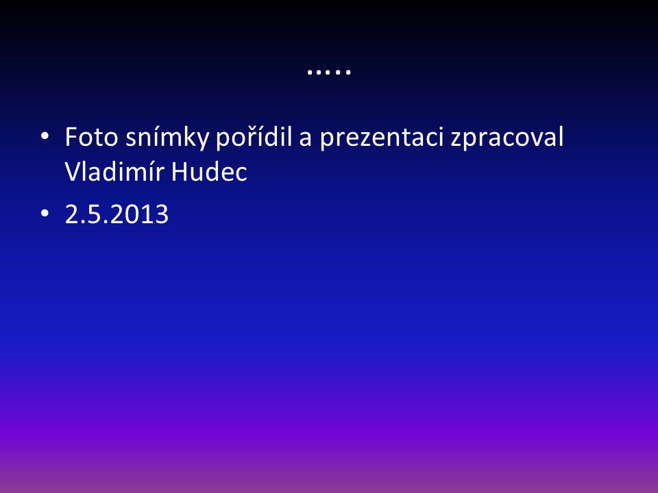 ….. Foto snímky pořídil a prezentaci zpracoval Vladimír Hudec 2.5.2013