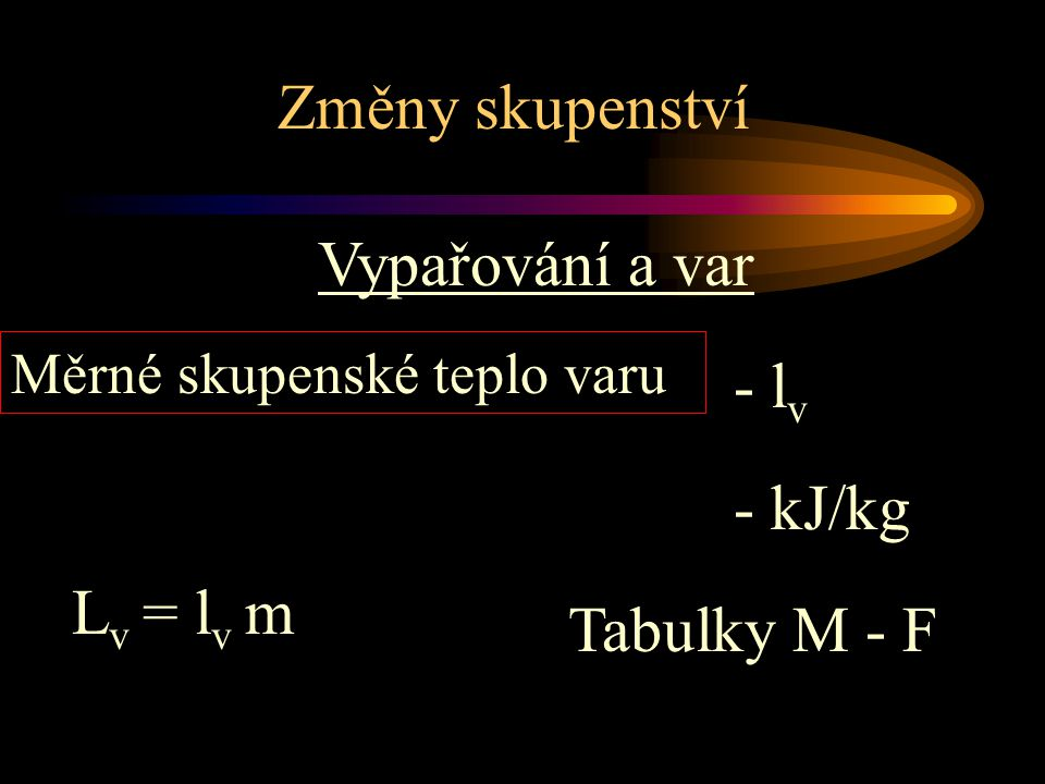 Změny skupenství Vypařování a var - lv - kJ/kg Lv = lv m Tabulky M - F