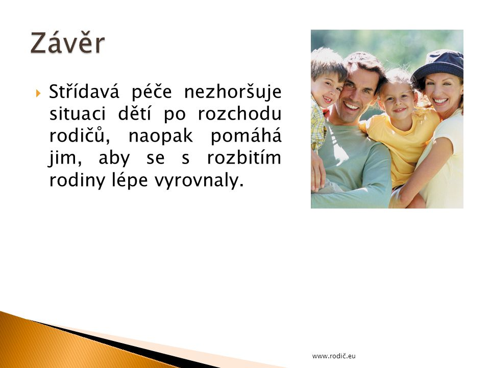 Závěr Střídavá péče nezhoršuje situaci dětí po rozchodu rodičů, naopak pomáhá jim, aby se s rozbitím rodiny lépe vyrovnaly.