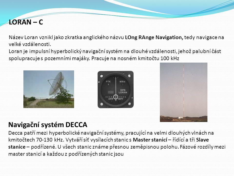 LORAN – C Název Loran vznikl jako zkratka anglického názvu LOng RAnge Navigation, tedy navigace na velké vzdálenosti. Loran je impulsní hyperbolický navigační systém na dlouhé vzdálenosti, jehož palubní část spolupracuje s pozemními majáky. Pracuje na nosném kmitočtu 100 kHz