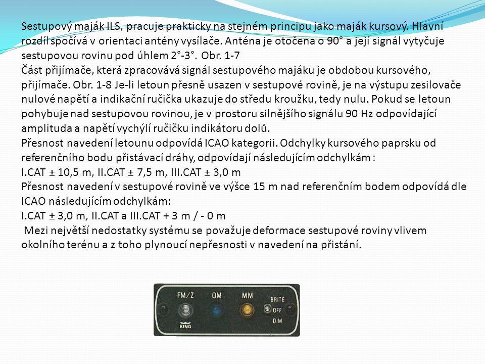 Sestupový maják ILS, pracuje prakticky na stejném principu jako maják kursový. Hlavní rozdíl spočívá v orientaci antény vysílače. Anténa je otočena o 90° a její signál vytyčuje sestupovou rovinu pod úhlem 2°-3°. Obr. 1-7 Část přijímače, která zpracovává signál sestupového majáku je obdobou kursového, přijímače. Obr. 1-8 Je-li letoun přesně usazen v sestupové rovině, je na výstupu zesilovače nulové napětí a indikační ručička ukazuje do středu kroužku, tedy nulu. Pokud se letoun pohybuje nad sestupovou rovinou, je v prostoru silnějšího signálu 90 Hz odpovídající amplituda a napětí vychýlí ručičku indikátoru dolů. Přesnost navedení letounu odpovídá ICAO kategorii. Odchylky kursového paprsku od referenčního bodu přistávací dráhy, odpovídají následujícím odchylkám : I.CAT  10,5 m, II.CAT  7,5 m, III.CAT  3,0 m Přesnost navedení v sestupové rovině ve výšce 15 m nad referenčním bodem odpovídá dle ICAO následujícím odchylkám: I.CAT  3,0 m, II.CAT a III.CAT + 3 m / - 0 m