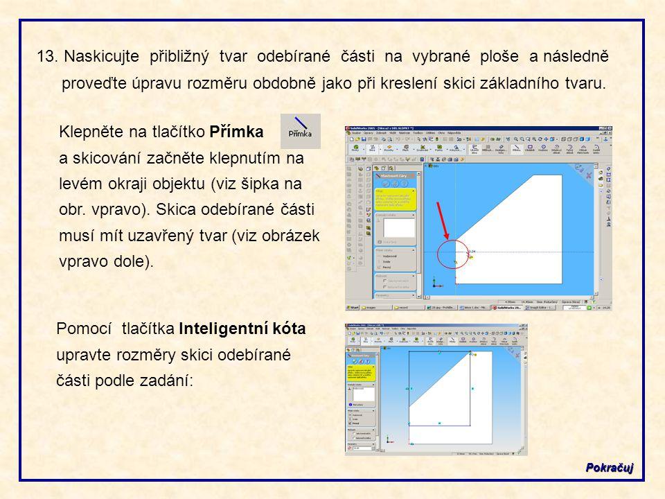 13. Naskicujte přibližný tvar odebírané části na vybrané ploše a následně proveďte úpravu rozměru obdobně jako při kreslení skici základního tvaru.