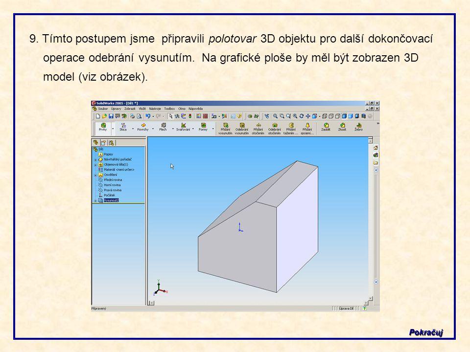9. Tímto postupem jsme připravili polotovar 3D objektu pro další dokončovací operace odebrání vysunutím. Na grafické ploše by měl být zobrazen 3D model (viz obrázek).
