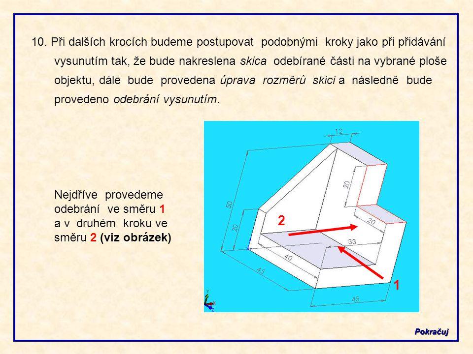 10. Při dalších krocích budeme postupovat podobnými kroky jako při přidávání vysunutím tak, že bude nakreslena skica odebírané části na vybrané ploše objektu, dále bude provedena úprava rozměrů skici a následně bude provedeno odebrání vysunutím.