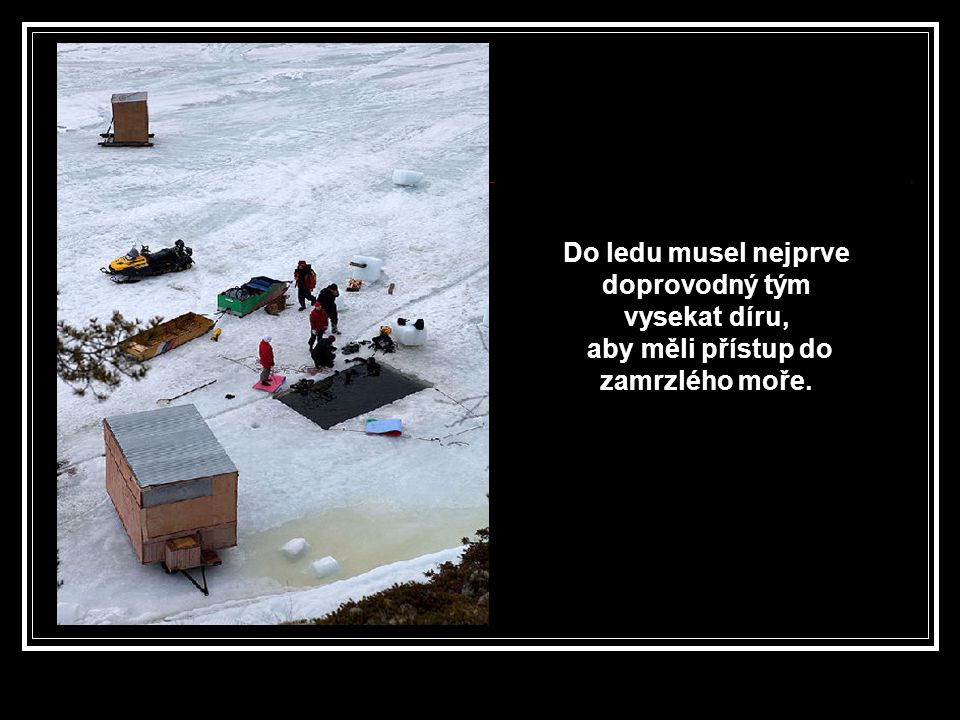 Do ledu musel nejprve doprovodný tým vysekat díru,