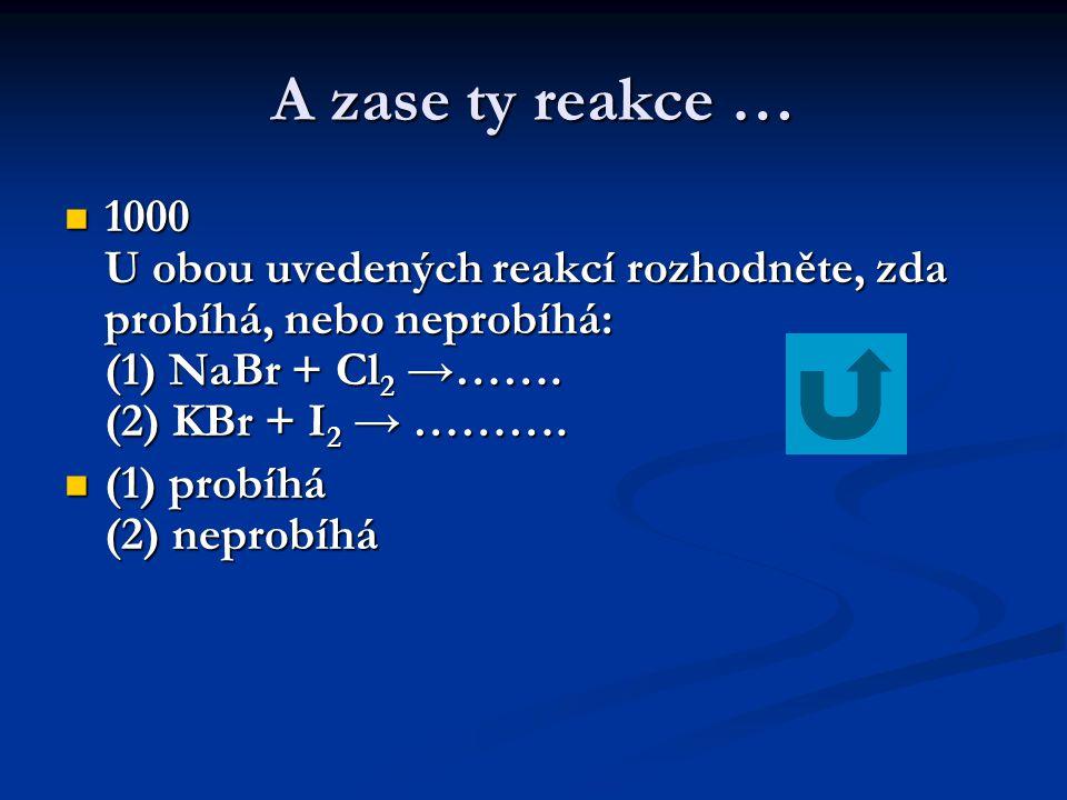 A zase ty reakce … 1000 U obou uvedených reakcí rozhodněte, zda probíhá, nebo neprobíhá: (1) NaBr + Cl2 →……. (2) KBr + I2 → ……….
