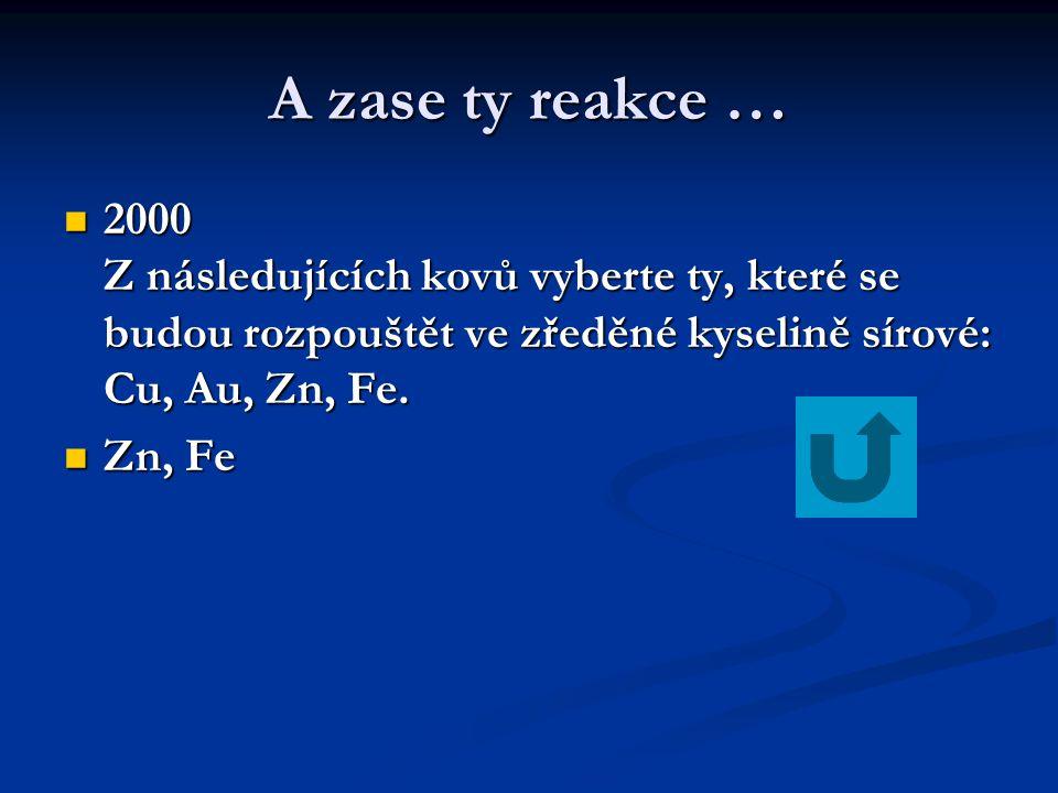 A zase ty reakce … 2000 Z následujících kovů vyberte ty, které se budou rozpouštět ve zředěné kyselině sírové: Cu, Au, Zn, Fe.
