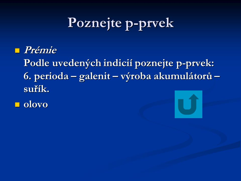Poznejte p-prvek Prémie Podle uvedených indicií poznejte p-prvek: 6. perioda – galenit – výroba akumulátorů – suřík.