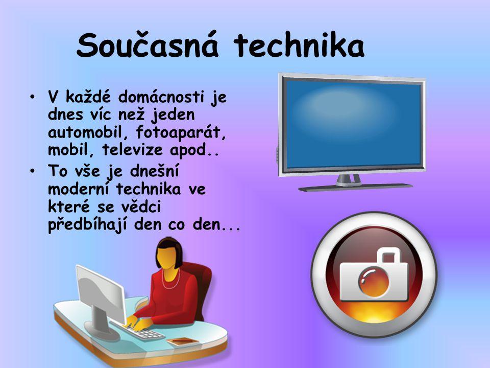 Současná technika V každé domácnosti je dnes víc než jeden automobil, fotoaparát, mobil, televize apod..