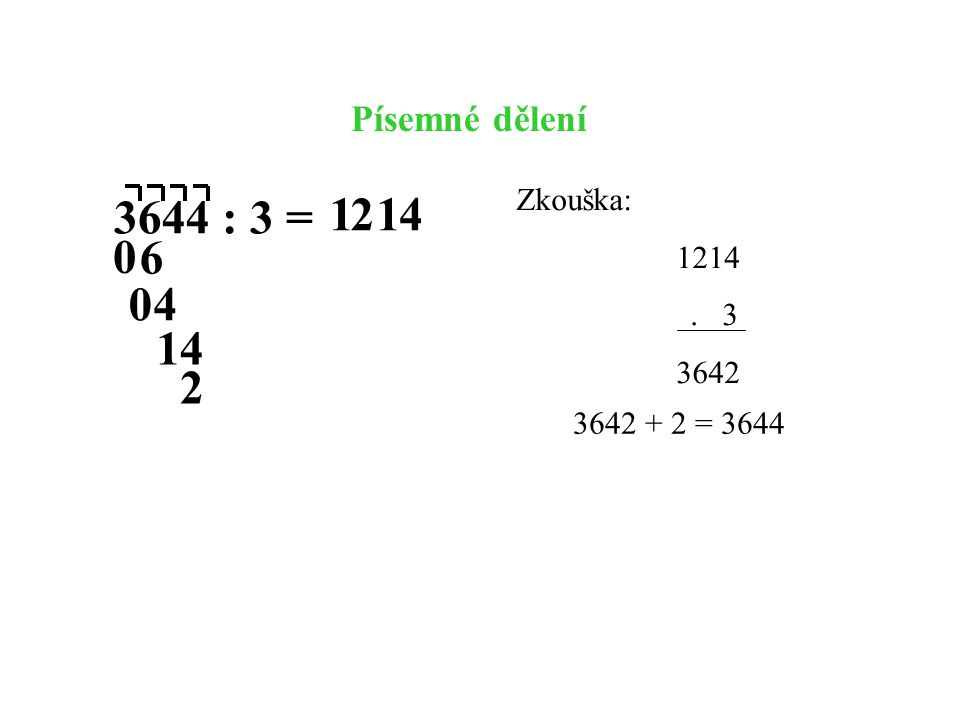 3644 : 3 = 1 2 1 4 6 4 1 4 2 Písemné dělení Zkouška: 1214 . 3 3642