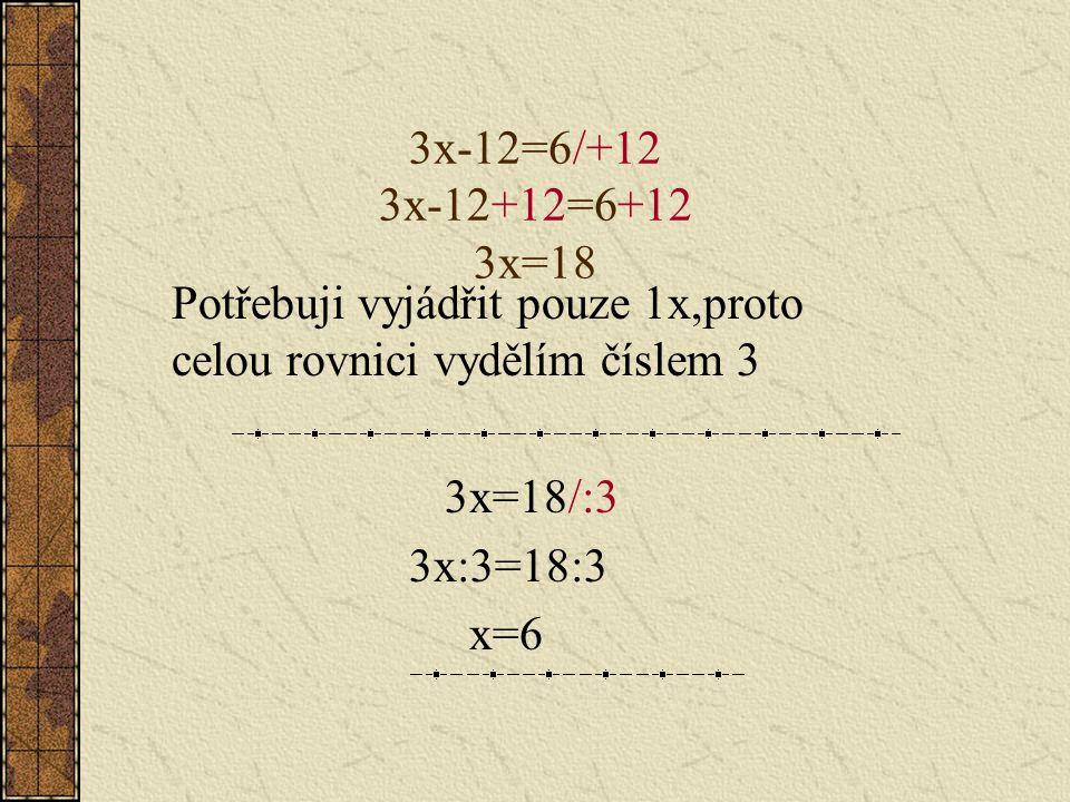 3x-12=6/+12 3x-12+12=6+12 3x=18 Potřebuji vyjádřit pouze 1x,proto celou rovnici vydělím číslem 3. 3x=18/:3.