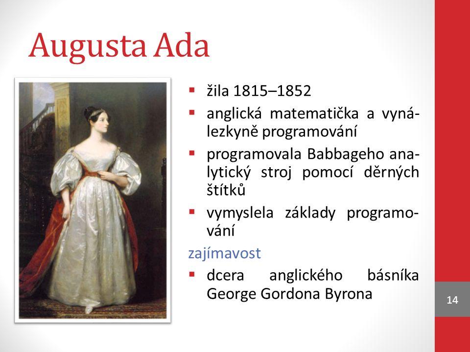 Augusta Ada žila 1815–1852. anglická matematička a vyná- lezkyně programování. programovala Babbageho ana- lytický stroj pomocí děrných štítků.