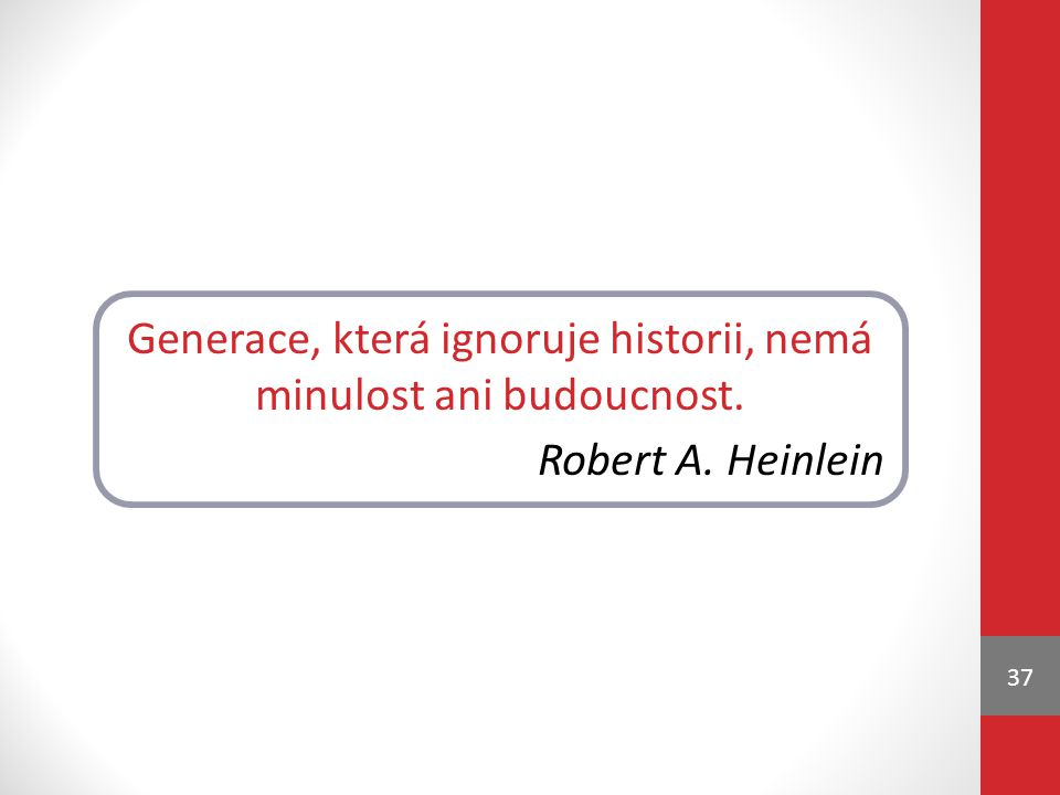 Generace, která ignoruje historii, nemá minulost ani budoucnost.