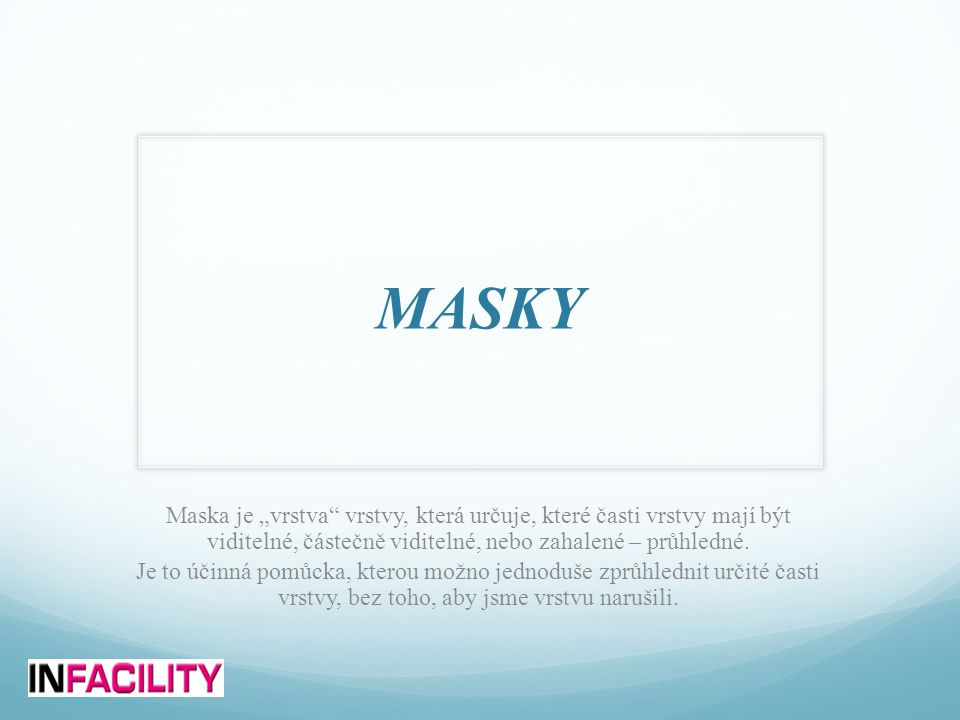 """MASKY Maska je """"vrstva vrstvy, která určuje, které časti vrstvy mají být viditelné, částečně viditelné, nebo zahalené – průhledné."""