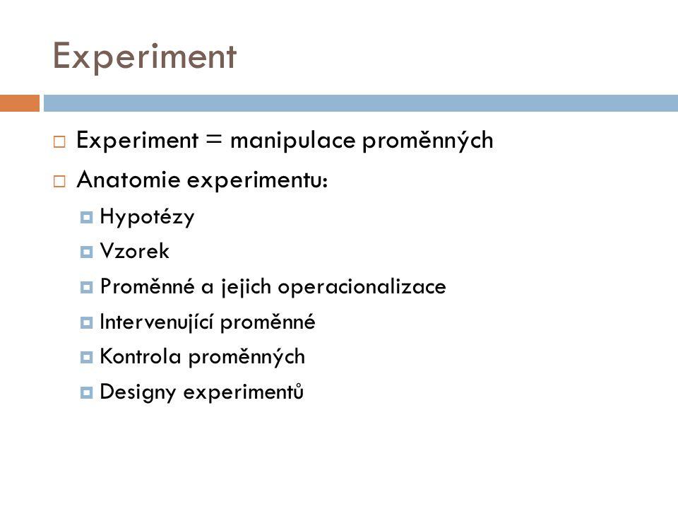 Experiment Experiment = manipulace proměnných Anatomie experimentu: