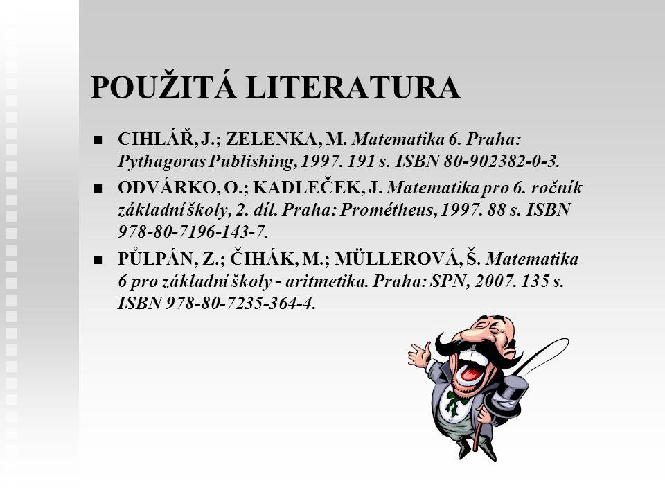 POUŽITÁ LITERATURA CIHLÁŘ, J.; ZELENKA, M. Matematika 6. Praha: Pythagoras Publishing, 1997. 191 s. ISBN 80-902382-0-3.