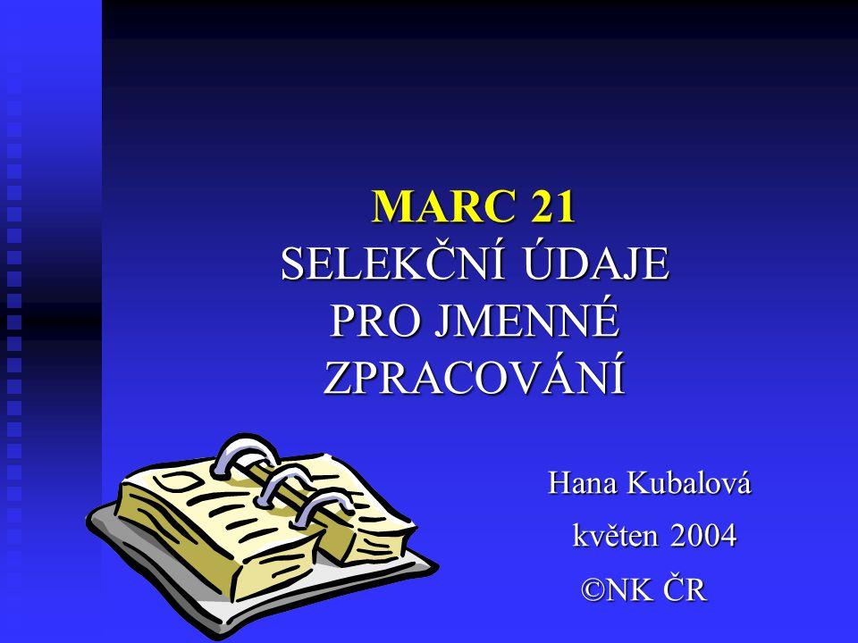 MARC 21 SELEKČNÍ ÚDAJE PRO JMENNÉ ZPRACOVÁNÍ Hana Kubalová květen 2004