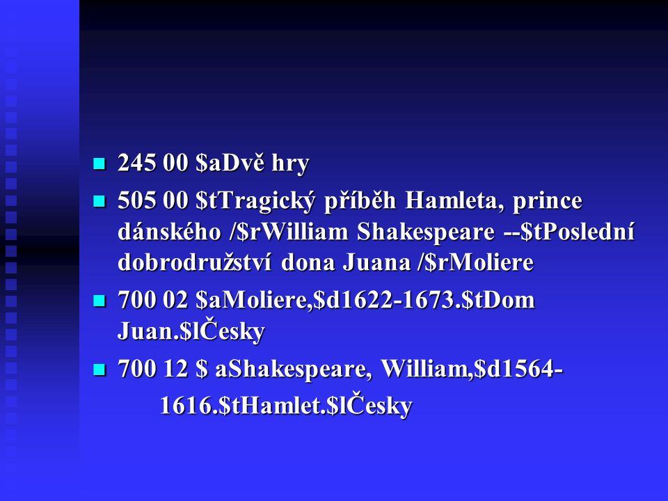 245 00 $aDvě hry 505 00 $tTragický příběh Hamleta, prince dánského /$rWilliam Shakespeare --$tPoslední dobrodružství dona Juana /$rMoliere.