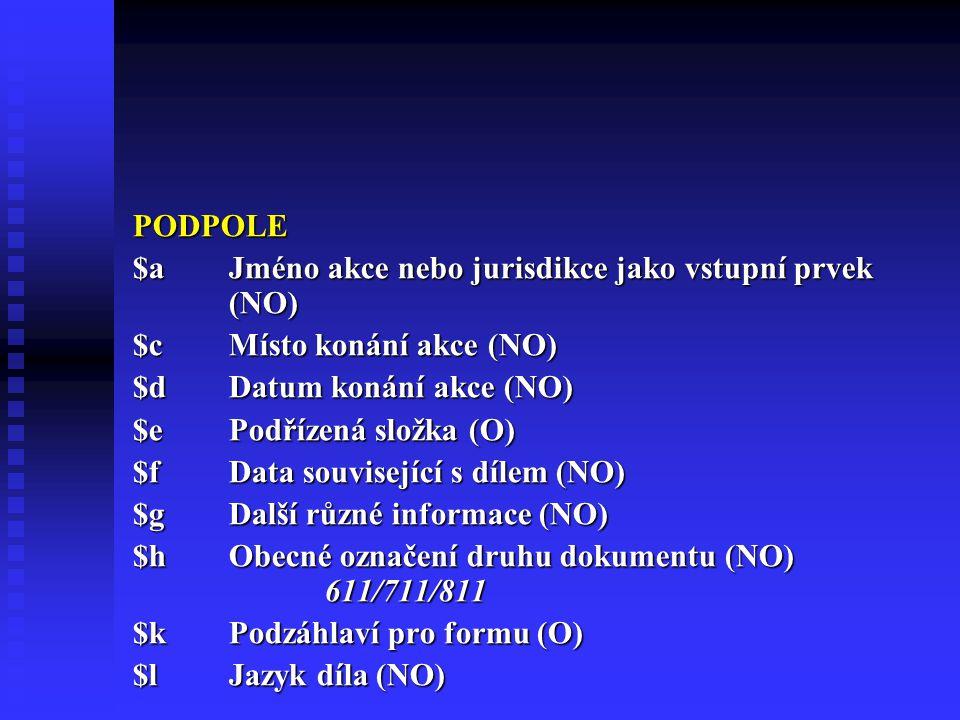 PODPOLE $a Jméno akce nebo jurisdikce jako vstupní prvek (NO) $c Místo konání akce (NO) $d Datum konání akce (NO)