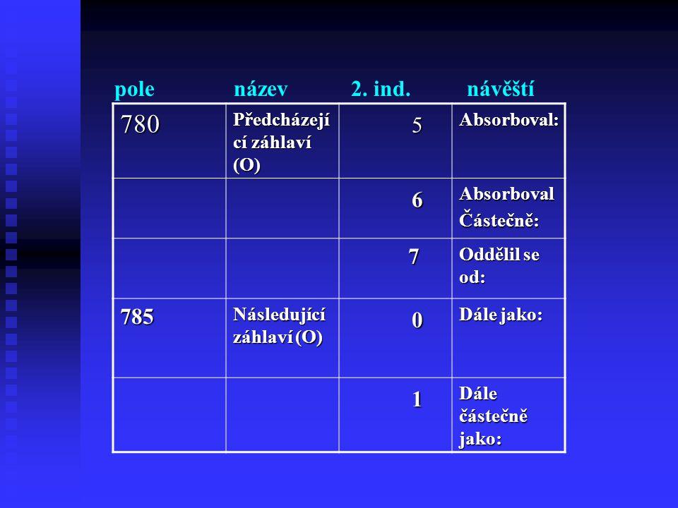 780 5 6 1 pole název 2. ind. návěští 7 785 Předcházející záhlaví (O)