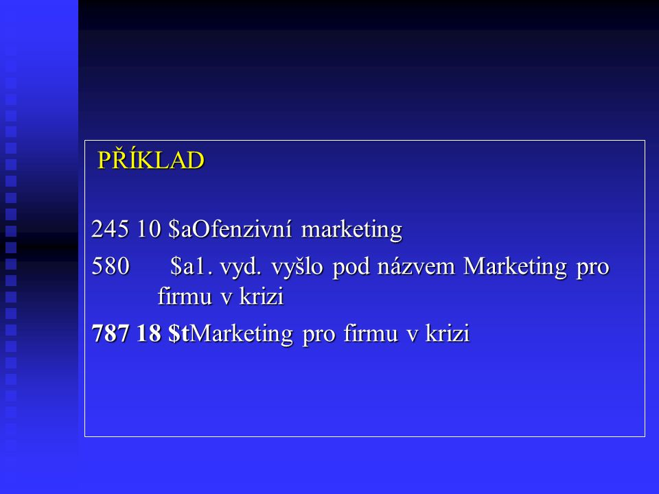 PŘÍKLAD 245 10 $aOfenzivní marketing. 580 $a1. vyd. vyšlo pod názvem Marketing pro firmu v krizi.