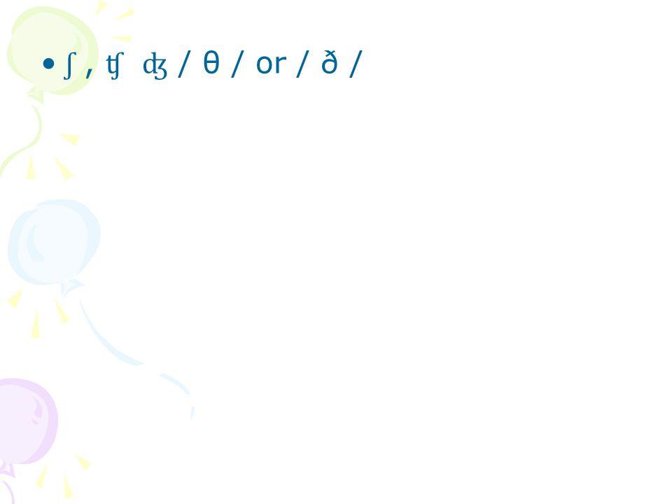 ʃ , ʧ ʤ / θ / or / ð /