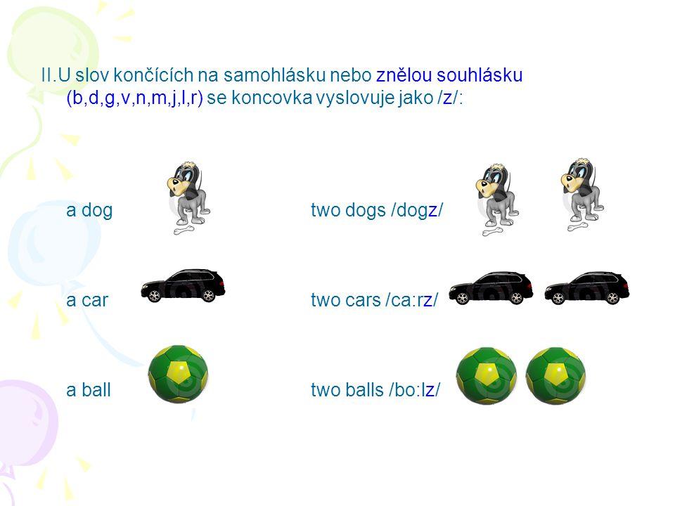 II.U slov končících na samohlásku nebo znělou souhlásku (b,d,g,v,n,m,j,l,r) se koncovka vyslovuje jako /z/: a dog two dogs /dogz/ a car two cars /ca:rz/ a ball two balls /bo:lz/