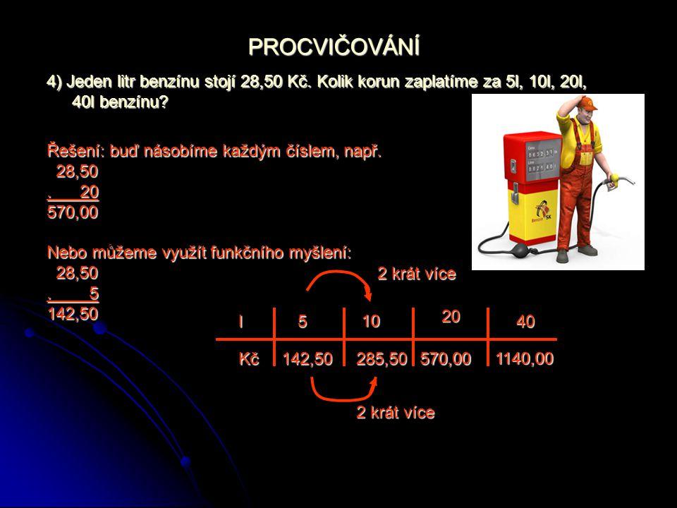 PROCVIČOVÁNÍ 4) Jeden litr benzínu stojí 28,50 Kč. Kolik korun zaplatíme za 5l, 10l, 20l, 40l benzínu