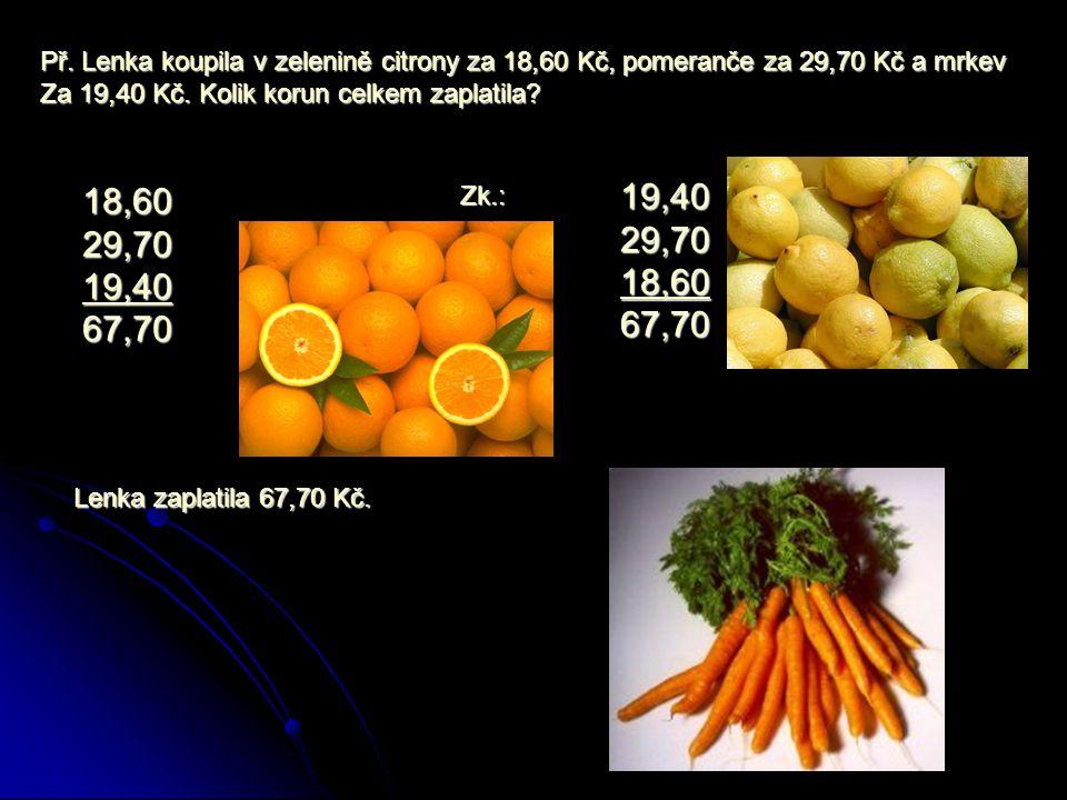 Př. Lenka koupila v zelenině citrony za 18,60 Kč, pomeranče za 29,70 Kč a mrkev