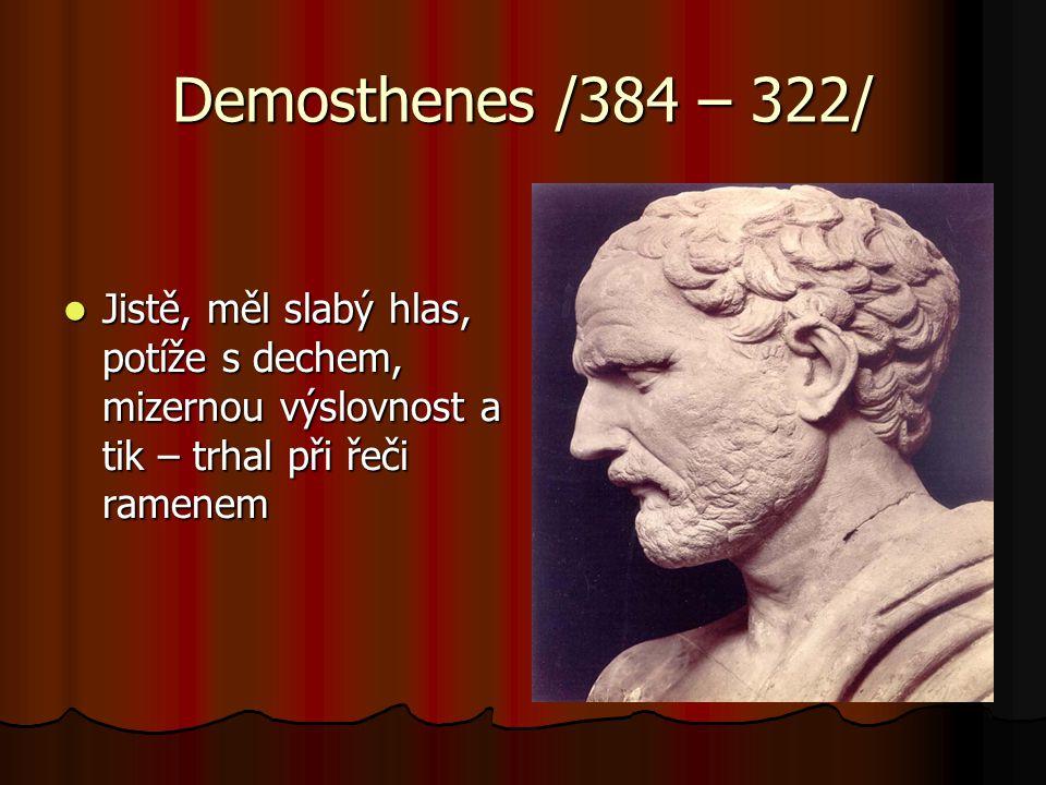 Demosthenes /384 – 322/ Jistě, měl slabý hlas, potíže s dechem, mizernou výslovnost a tik – trhal při řeči ramenem.