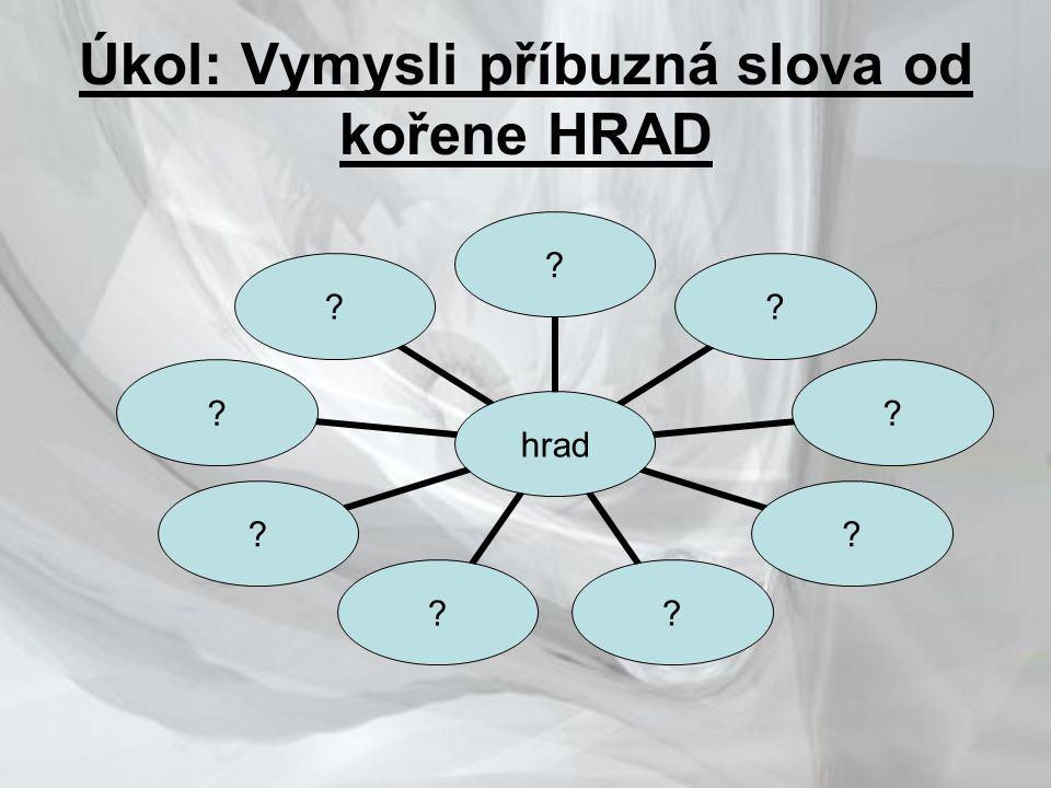 Úkol: Vymysli příbuzná slova od kořene HRAD