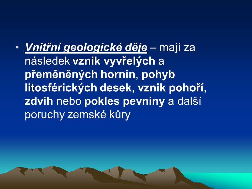 Vnitřní geologické děje – mají za následek vznik vyvřelých a přeměněných hornin, pohyb litosférických desek, vznik pohoří, zdvih nebo pokles pevniny a další poruchy zemské kůry