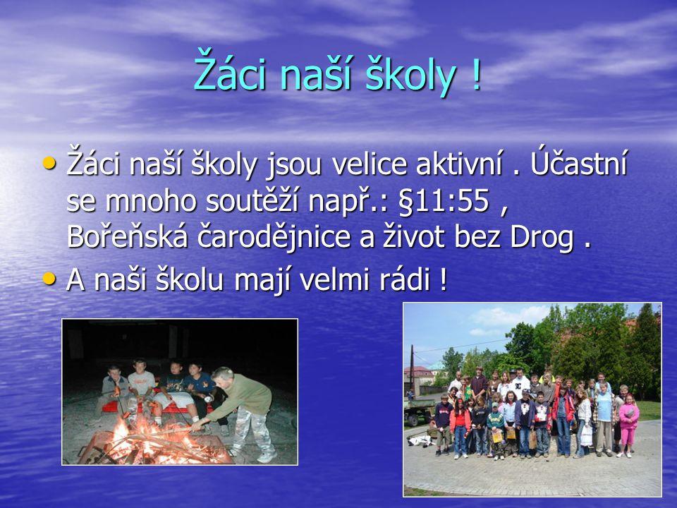 Žáci naší školy ! Žáci naší školy jsou velice aktivní . Účastní se mnoho soutěží např.: §11:55 , Bořeňská čarodějnice a život bez Drog .