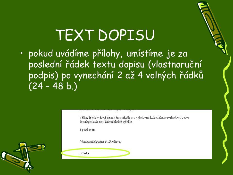 TEXT DOPISU pokud uvádíme přílohy, umístíme je za poslední řádek textu dopisu (vlastnoruční podpis) po vynechání 2 až 4 volných řádků (24 – 48 b.)