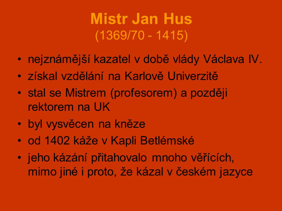 Mistr Jan Hus (1369/70 - 1415) nejznámější kazatel v době vlády Václava IV. získal vzdělání na Karlově Univerzitě.