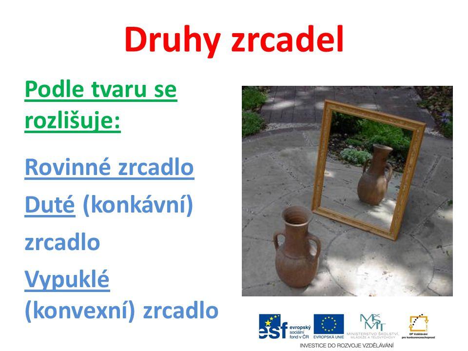 Druhy zrcadel Podle tvaru se rozlišuje: Rovinné zrcadlo Duté (konkávní) zrcadlo Vypuklé (konvexní) zrcadlo
