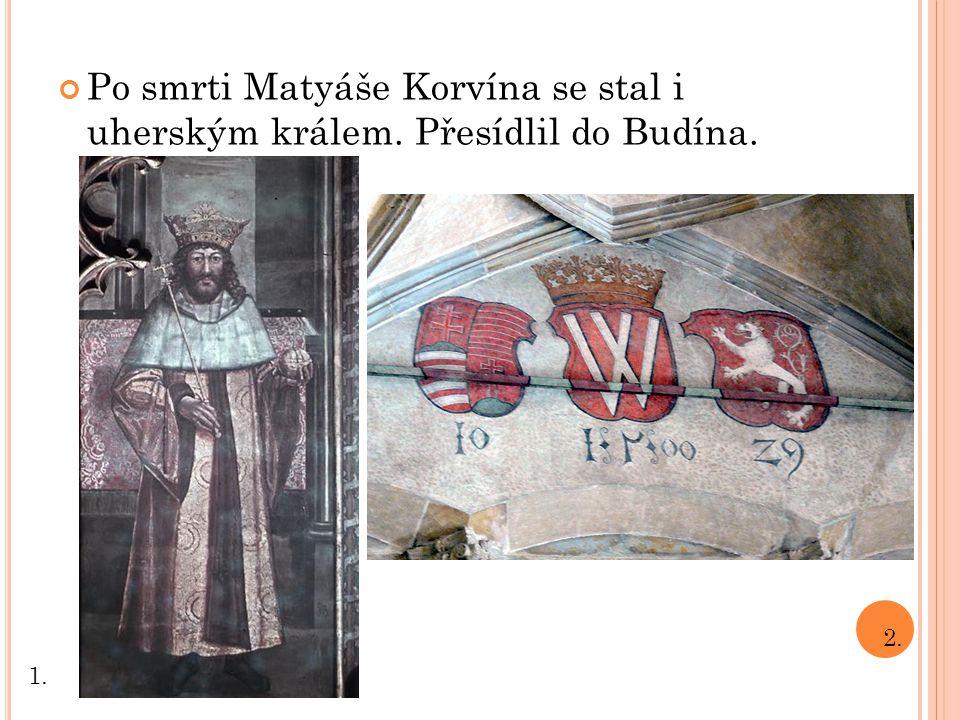 Po smrti Matyáše Korvína se stal i uherským králem. Přesídlil do Budína.