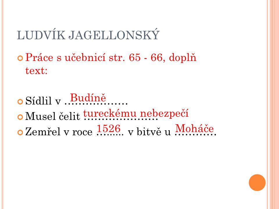LUDVÍK JAGELLONSKÝ Práce s učebnicí str. 65 - 66, doplň text:
