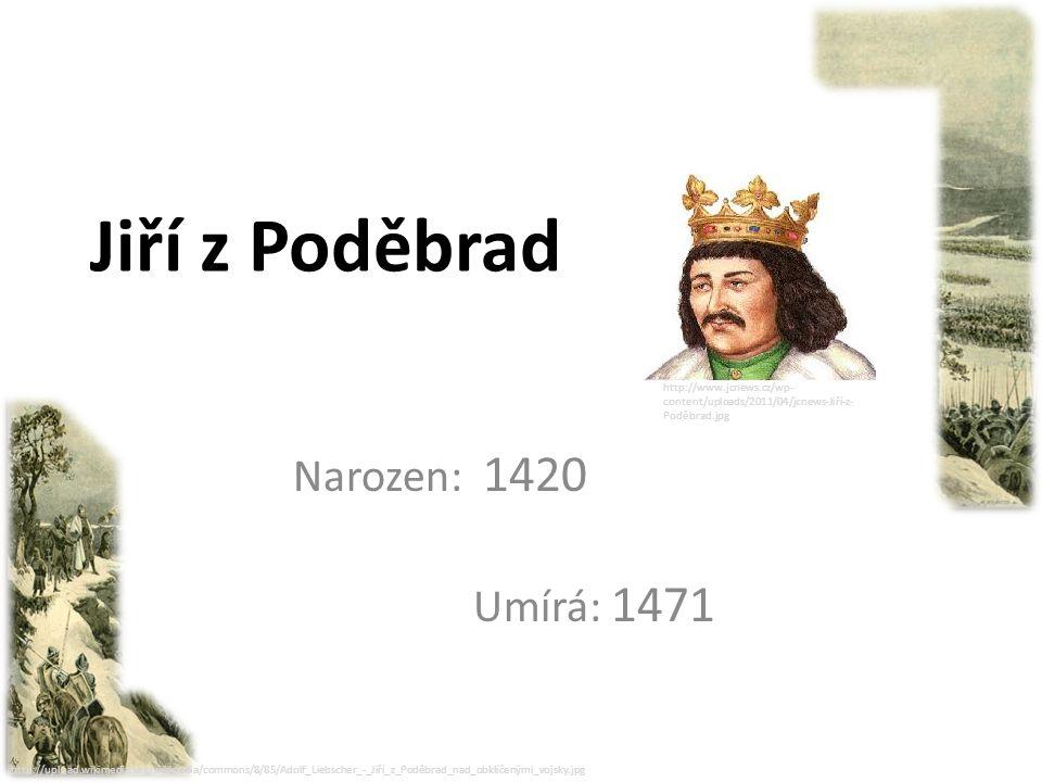 Jiří z Poděbrad Narozen: 1420 Umírá: 1471